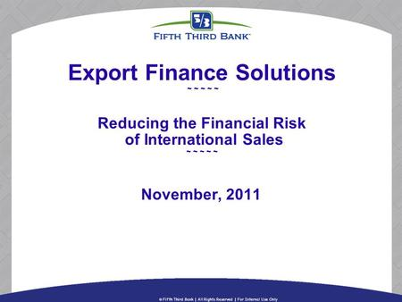Export Finance Solutions ~ ~ ~ ~ ~ Reducing the Financial Risk of International Sales ~ ~ ~ ~ ~ November, 2011.