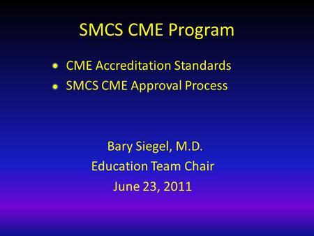 SMCS CME Program CME Accreditation Standards SMCS CME Approval Process Bary Siegel, M.D. Education Team Chair June 23, 2011.
