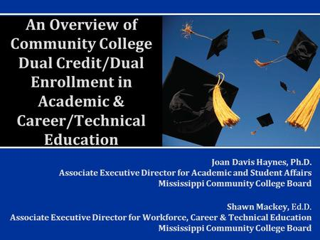 An Overview of Community College Dual Credit/Dual Enrollment in Academic & Career/Technical Education Joan Davis Haynes, Ph.D. Associate Executive Director.