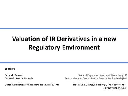 Valuation of IR Derivatives in a new Regulatory Environment Speakers: Eduardo Pereira Risk and Regulation Specialist: Bloomberg L.P Bernardo Santos Andrade.