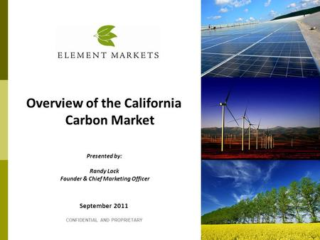 September 2011 CONFIDENTIAL AND PROPRIETARY Overview of the California Carbon Market Presented by: Randy Lack Founder & Chief Marketing Officer.