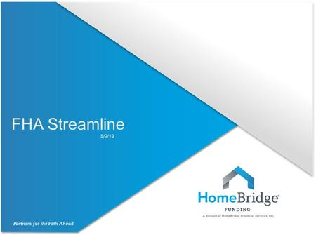 FHA Streamline 5/2/13. FHA Streamline All FHA to FHA refinances are eligible for a Streamline loan. Allowed only on 1 unit owner occupied properties.