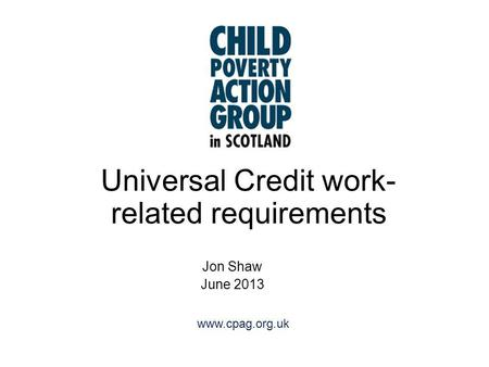 Www.cpag.org.uk Universal Credit work- related requirements Jon Shaw June 2013.