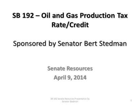 SB 192 – Oil and Gas Production Tax Rate/Credit Sponsored by Senator Bert Stedman Senate Resources April 9, 2014 SB 192 Senate Resources Presentation by.