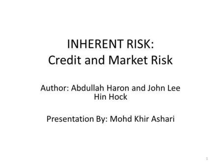INHERENT RISK: Credit and Market Risk Author: Abdullah Haron and John Lee Hin Hock Presentation By: Mohd Khir Ashari 1.