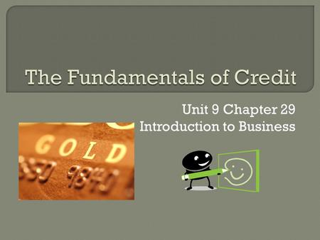 Unit 9 Chapter 29 Introduction to Business. Neither a borrower nor a lender be, but today providing credit has become a way of life in our country and.