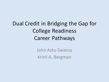 Dual Credit in Bridging the Gap for College Readiness Career Pathways John Astu-Swanzy Kristi A. Bergman.