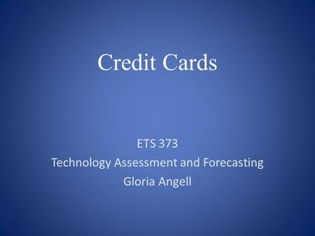 Credit Cards ETS 373 Technology Assessment and Forecasting Gloria Angell.