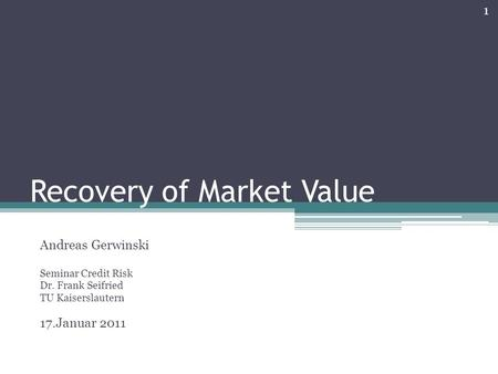 Recovery of Market Value Andreas Gerwinski Seminar Credit Risk Dr. Frank Seifried TU Kaiserslautern 17.Januar 2011 1.