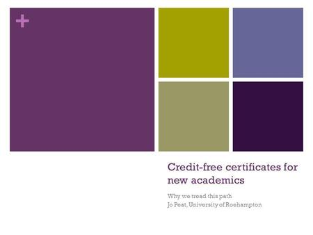 + Credit-free certificates for new academics Why we tread this path Jo Peat, University of Roehampton.