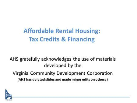 Affordable Rental Housing: Tax Credits & Financing AHS gratefully acknowledges the use of materials developed by the Virginia Community Development Corporation.