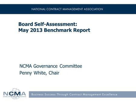 Board Self-Assessment: May 2013 Benchmark Report NCMA Governance Committee Penny White, Chair.