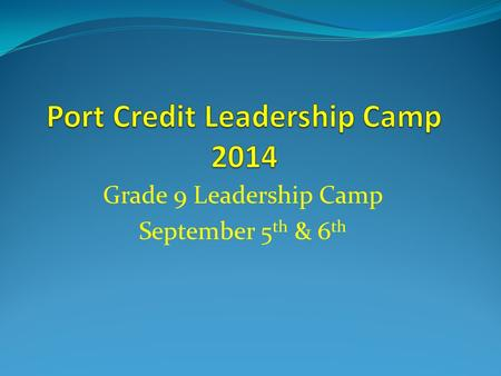 Grade 9 Leadership Camp September 5 th & 6 th. Congratulations! You are invited to join all our Grade 9 students at a Leadership Camp at Y.M.C.A. Camp.