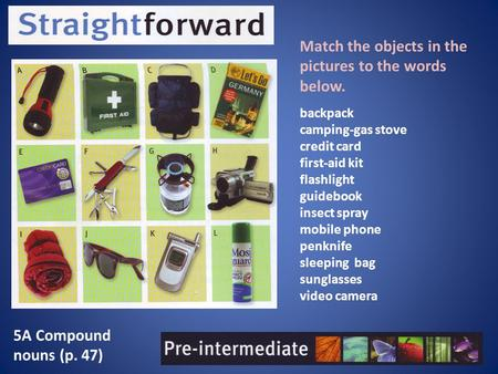 5A Compound nouns (p. 47) Match the objects in the pictures to the words below. backpack camping-gas stove credit card first-aid kit flashlight guidebook.