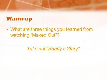 Warm-up What are three things you learned from watching Maxed Out? Take out Randys Story.