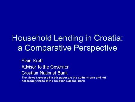 Household Lending in Croatia: a Comparative Perspective Evan Kraft Advisor to the Governor Croatian National Bank The views expressed in this paper are.
