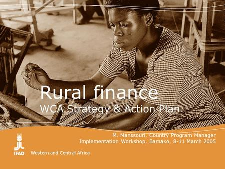 Western and Central Africa Rural finance WCA Strategy & Action Plan M. Manssouri, Country Program Manager Implementation Workshop, Bamako, 8-11 March 2005.