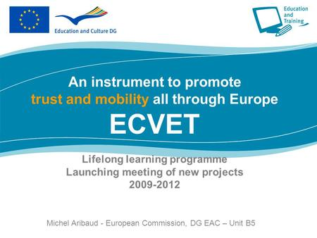 Lifelong learning programme Launching meeting of new projects 2009-2012 An instrument to promote trust and mobility all through Europe ECVET Lifelong learning.