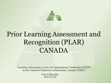Prior Learning Assessment and Recognition (PLAR) CANADA Canadian Information Centre for International Credentials (CICIC) at the Council of Ministers of.