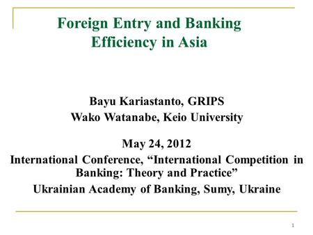 1 Foreign Entry and Banking Efficiency in Asia Bayu Kariastanto, GRIPS Wako Watanabe, Keio University May 24, 2012 International Conference, International.