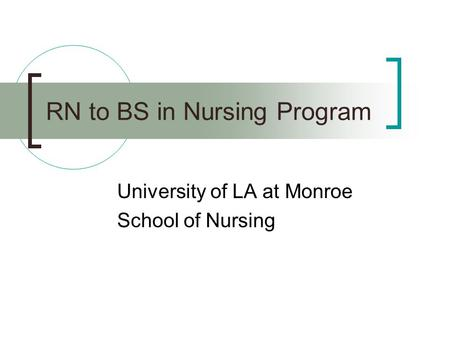RN to BS in Nursing Program University of LA at Monroe School of Nursing.