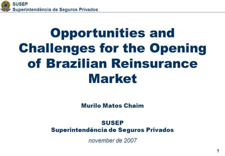 1 SUSEP Superintendência de Seguros Privados 1 Opportunities and Challenges for the Opening of Brazilian Reinsurance Market Murilo Matos Chaim SUSEP Superintendência.