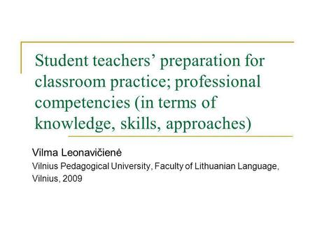 Student teachers preparation for classroom practice; professional competencies (in terms of knowledge, skills, approaches) Vilma Leonavičienė Vilnius Pedagogical.