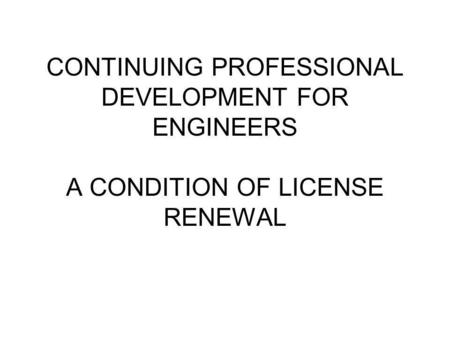 CONTINUING PROFESSIONAL DEVELOPMENT FOR ENGINEERS A CONDITION OF LICENSE RENEWAL.