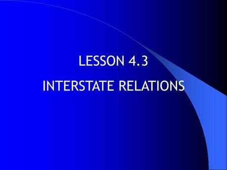LESSON 4.3 INTERSTATE RELATIONS.