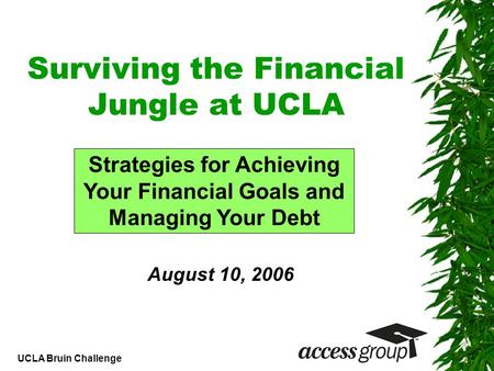 UCLA Bruin Challenge Surviving the Financial Jungle at UCLA Strategies for Achieving Your Financial Goals and Managing Your Debt August 10, 2006.