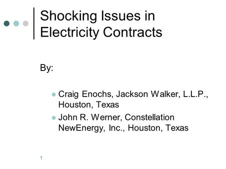 1 Shocking Issues in Electricity Contracts By: Craig Enochs, Jackson Walker, L.L.P., Houston, Texas John R. Werner, Constellation NewEnergy, Inc., Houston,