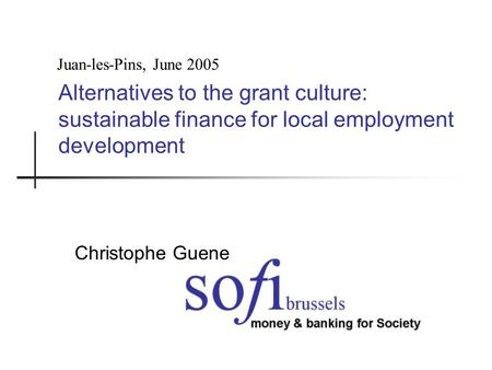 Alternatives to the grant culture: sustainable finance for local employment development Christophe Guene Juan-les-Pins, June 2005.