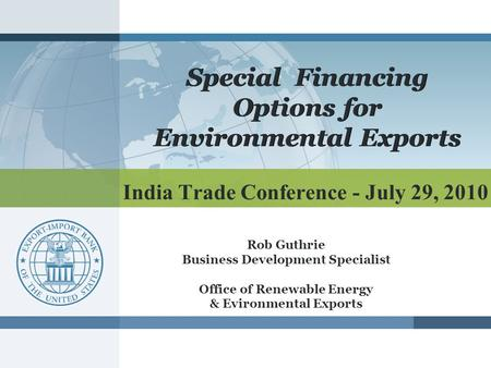 India Trade Conference - July 29, 2010 Special Financing Options for Environmental Exports Rob Guthrie Business Development Specialist Office of Renewable.