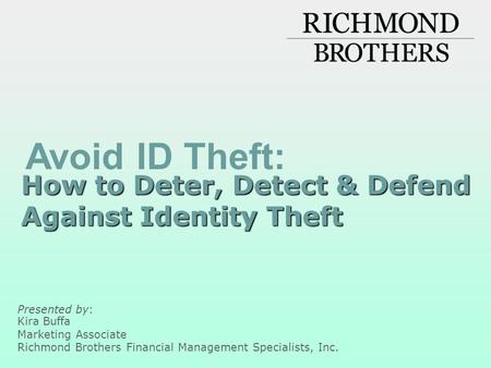 How to Deter, Detect & Defend Against Identity Theft Presented by: Kira Buffa Marketing Associate Richmond Brothers Financial Management Specialists, Inc.