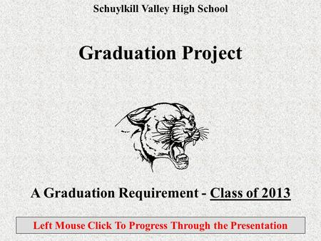 Schuylkill Valley High School Graduation Project A Graduation Requirement - Class of 2013 Left Mouse Click To Progress Through the Presentation.
