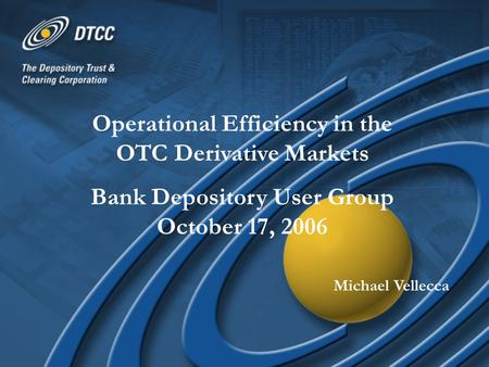 Operational Efficiency in the OTC Derivative Markets Bank Depository User Group October 17, 2006 Michael Vellecca.