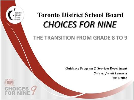 CHOICES FOR NINE THE TRANSITION FROM GRADE 8 TO 9 Guidance Program & Services Department Success for all Learners 2012-2013 Toronto District School Board.