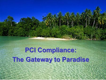 PCI Compliance: The Gateway to Paradise PCI Compliance: The Gateway to Paradise.