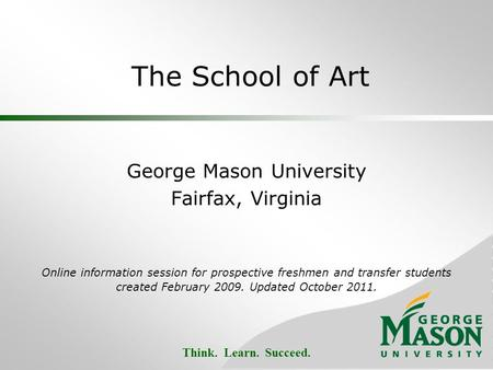 Think. Learn. Succeed. The School of Art George Mason University Fairfax, Virginia Online information session for prospective freshmen and transfer students.