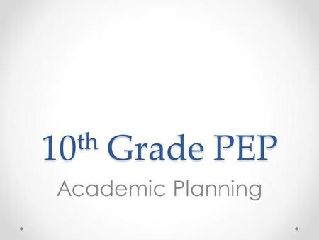10 th Grade PEP Academic Planning. Overview 1.Review credits and graduation requirements 2.Review transcripts to help complete credit check and determine.