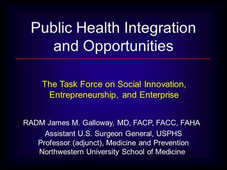 RADM James M. Galloway, MD, FACP, FACC, FAHA Assistant U.S. Surgeon General, USPHS Professor (adjunct), Medicine and Prevention Northwestern University.