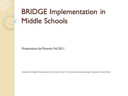BRIDGE Implementation in Middle Schools Presentation for Parents- Fall 2011 Adopted from Bridge Bill Planning Committee working with Gail M. Smith, Lara.