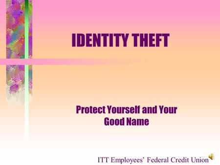 IDENTITY THEFT Protect Yourself and Your Good Name ITT Employees Federal Credit Union.