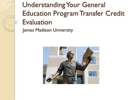 Understanding Your General Education Program Transfer Credit Evaluation James Madison University.