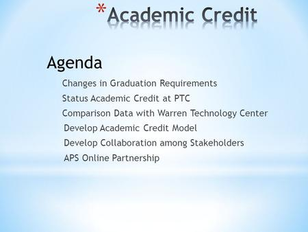 Changes in Graduation Requirements Status Academic Credit at PTC Comparison Data with Warren Technology Center Develop Academic Credit Model Develop Collaboration.