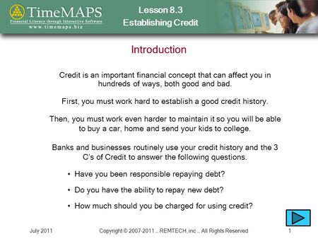 Lesson 8.3 Establishing Credit July 2011Copyright © 2007-2011 … REMTECH, inc … All Rights Reserved1 Introduction Credit is an important financial concept.