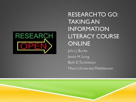 RESEARCH TO GO: TAKING AN INFORMATION LITERACY COURSE ONLINE John J. Burke Jessie H. Long Beth E. Tumbleson Miami University Middletown.