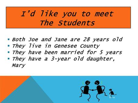 Id like you to meet The Students Both Joe and Jane are 28 years old They live in Genesee County They have been married for 5 years They have a 3-year old.