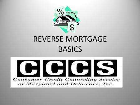REVERSE MORTGAGE BASICS. What is a reverse mortgage? A loan available to seniors who either own their home out right or have significant equity in their.