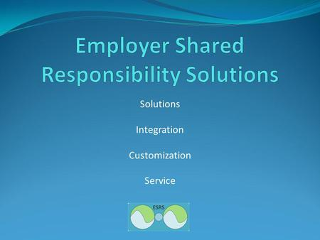 Solutions Integration Customization Service. Employer Shared Responsibility Solutions Technology solutions to alleviate the regulatory administrative.